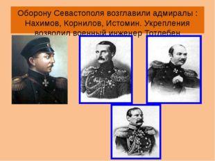 Оборону Севастополя возглавили адмиралы : Нахимов, Корнилов, Истомин. Укрепле