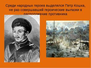 Среди народных героев выделялся Петр Кошка, не раз совершавший героические вы