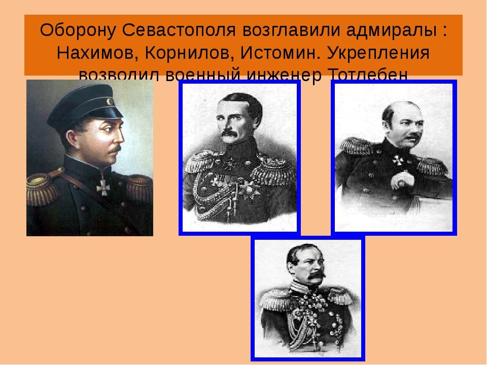 Оборону Севастополя возглавили адмиралы : Нахимов, Корнилов, Истомин. Укрепле...