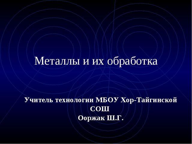Металлы и их обработка Учитель технологии МБОУ Хор-Тайгинской СОШ Ооржак Ш.Г.