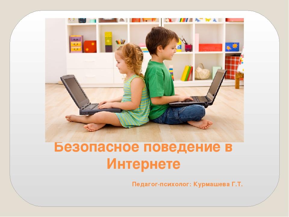 Безопасное поведение в Интернете Педагог-психолог: Курмашева Г.Т.