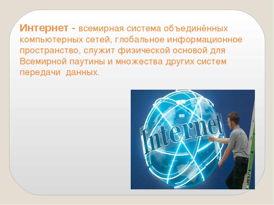 Интернет - всемирная система объединённых компьютерных сетей, глобальное инфо...