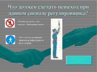 Что должен сделать пешеход при данном сигнале регулировщика? ПРАВИЛЬНЫЙ ОТВЕТ