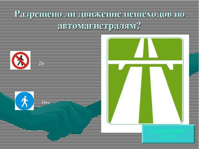 Разрешено ли движение пешеходов по автомагистралям? Да Нет ПРАВИЛЬНЫЙ ОТВЕТ