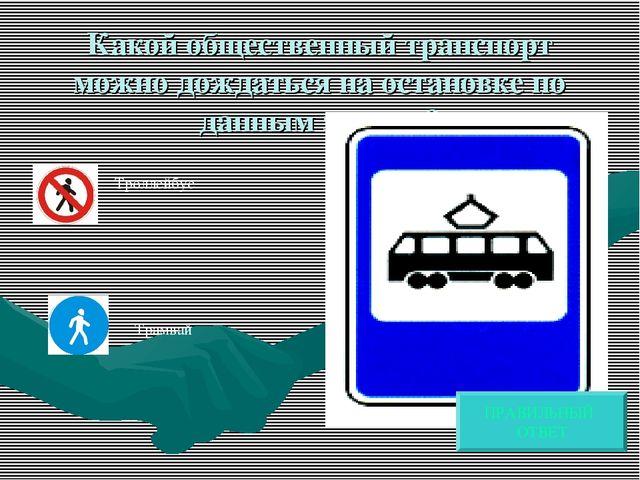 Какой общественный транспорт можно дождаться на остановке по данным знаком? Т...