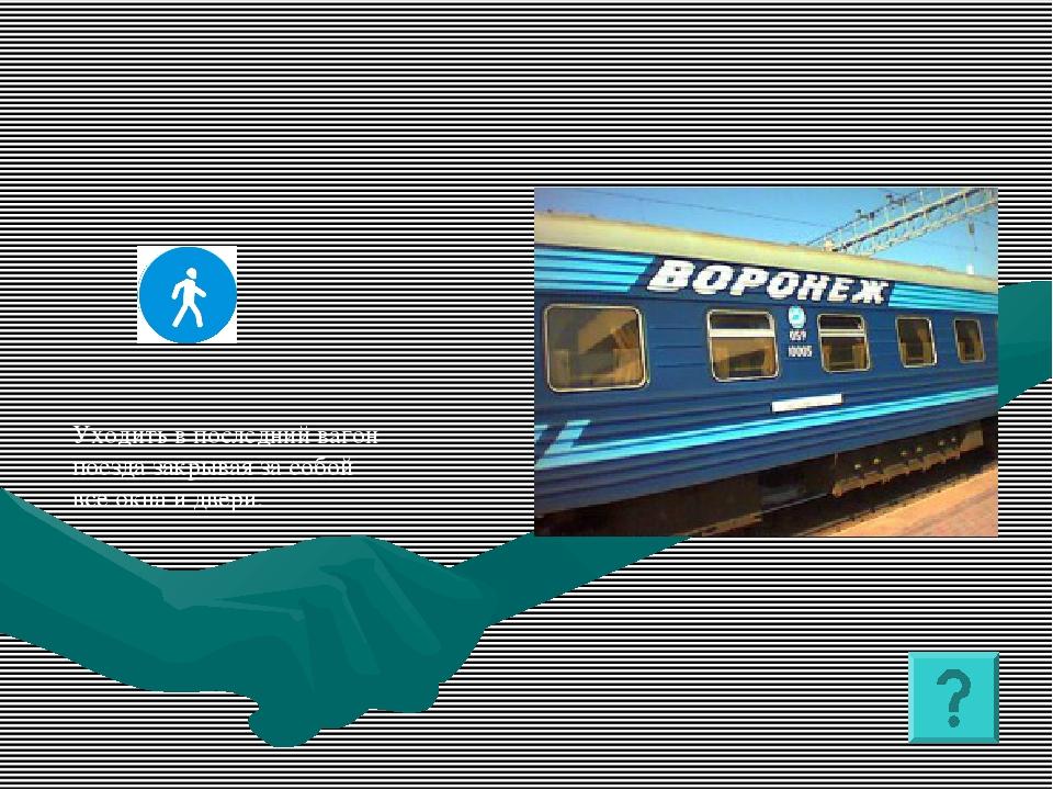 Уходить в последний вагон поезда закрывая за собой все окна и двери.
