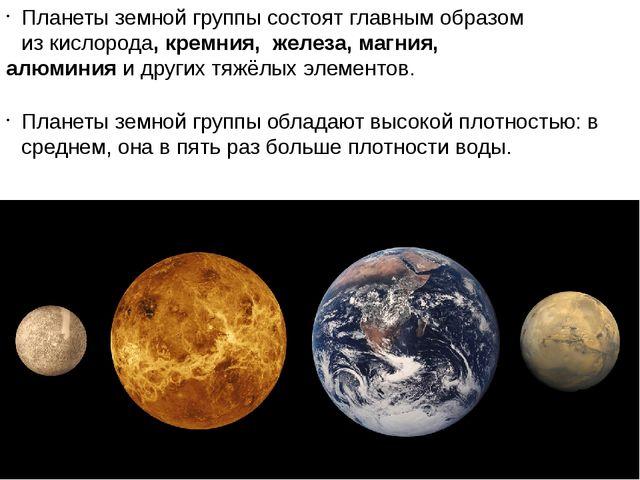 Планеты земной группы состоят главным образом изкислорода,кремния, железа,...