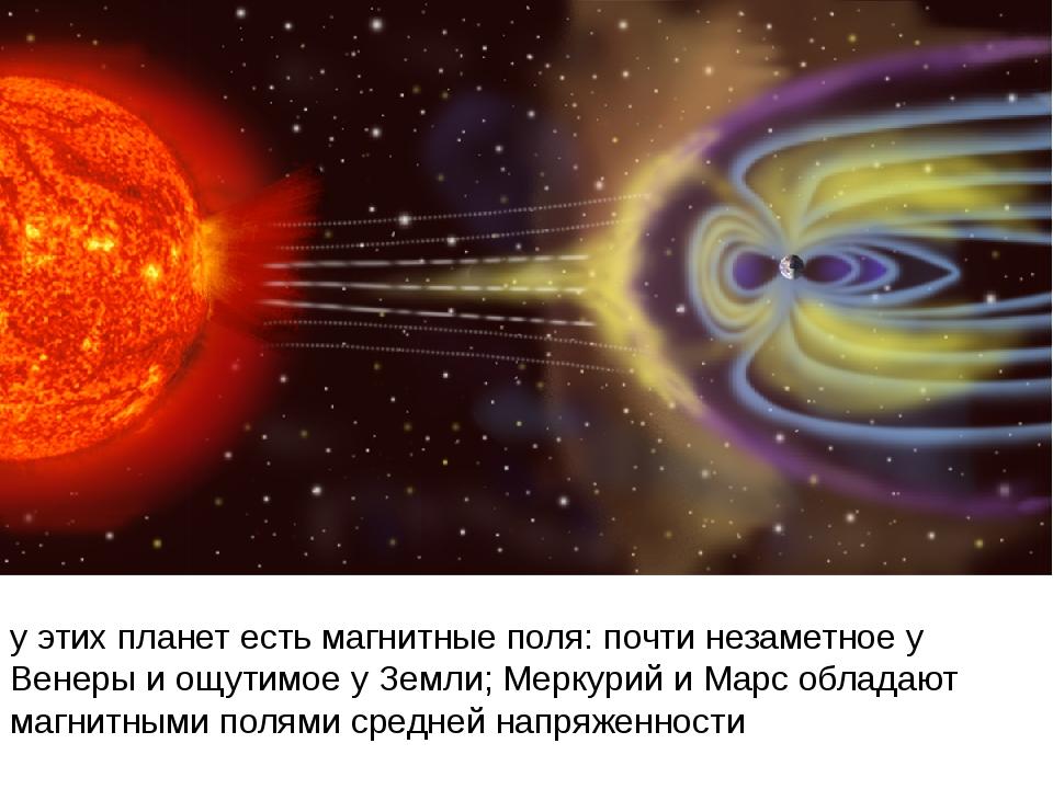 у этих планет естьмагнитные поля: почти незаметное у Венеры и ощутимое у Зем...