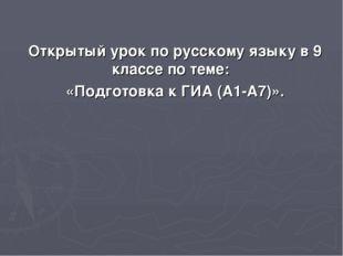 Открытый урок по русскому языку в 9 классе по теме: «Подготовка к ГИА (А1-А7