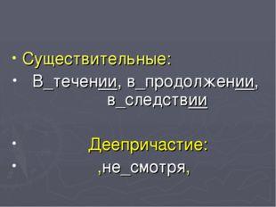 Существительные: В_течении, в_продолжении, в_следствии Деепричастие: ,не_смот