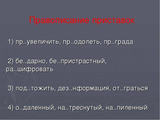 1) пр..увеличить, пр..одолеть, пр..града 2) бе..дарно, бе..пристрастный, ра....