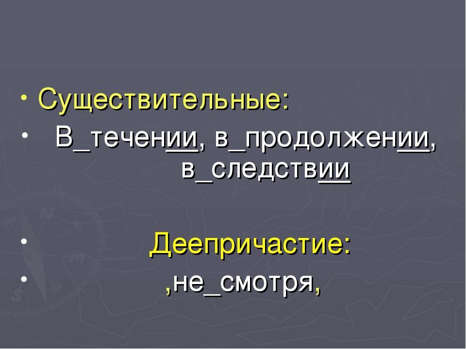 Существительные: В_течении, в_продолжении, в_следствии Деепричастие: ,не_смот...
