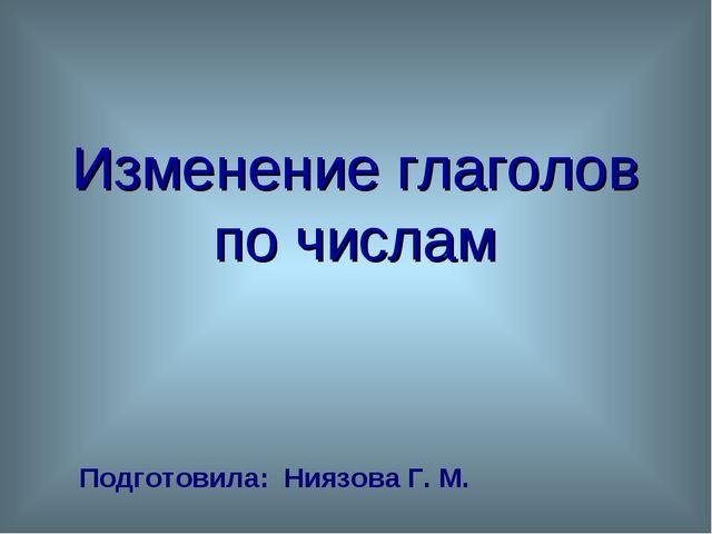 Изменение глаголов по числам Подготовила: Ниязова Г. М.