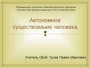 Автономное существование человека Учитель ОБЖ: Гусев Павел Иванович Муниципал