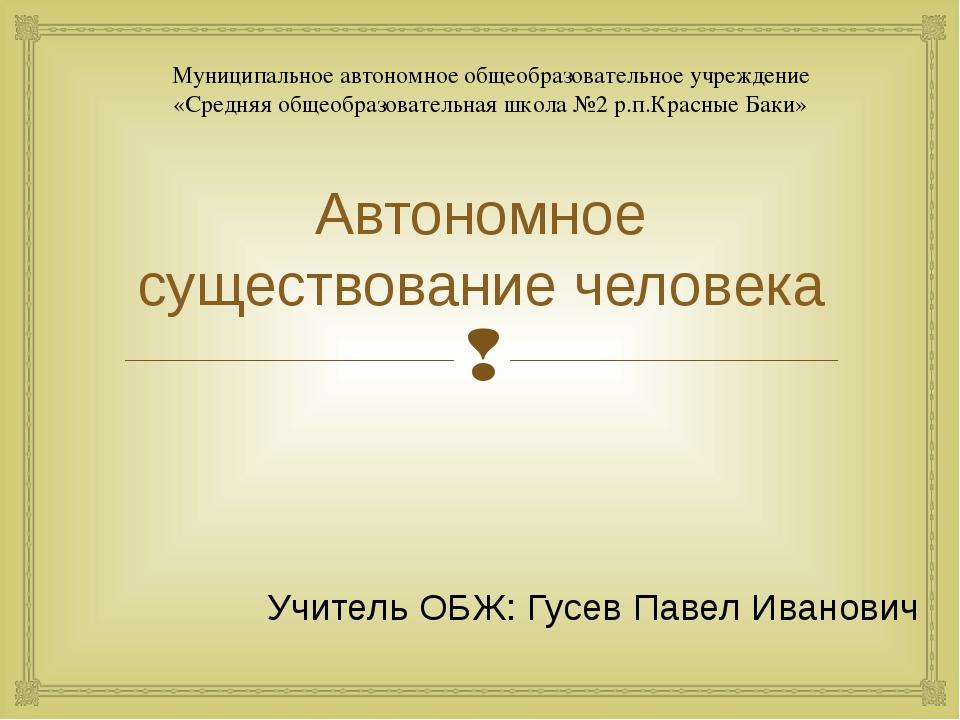 Автономное существование человека Учитель ОБЖ: Гусев Павел Иванович Муниципал...