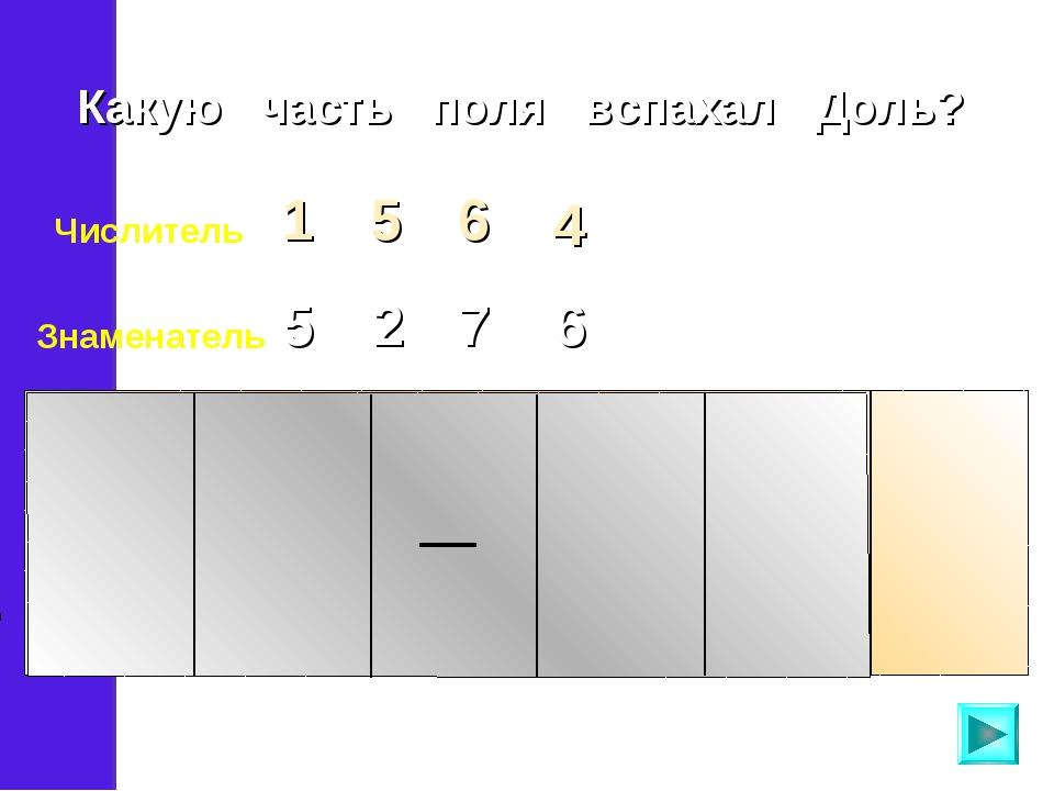 Числитель 5 1 6 4 Знаменатель 5 2 7 6 Какую часть поля вспахал Доль?