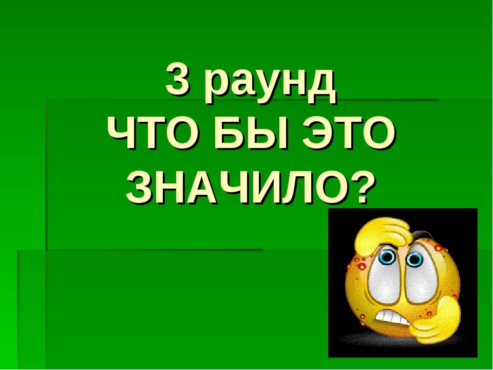 3 раунд ЧТО БЫ ЭТО ЗНАЧИЛО?