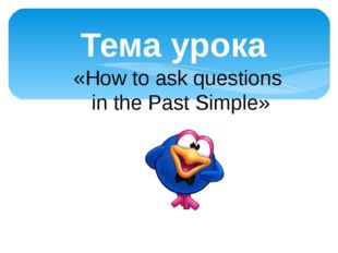 Тема урока «How to ask questions in the Past Simple»