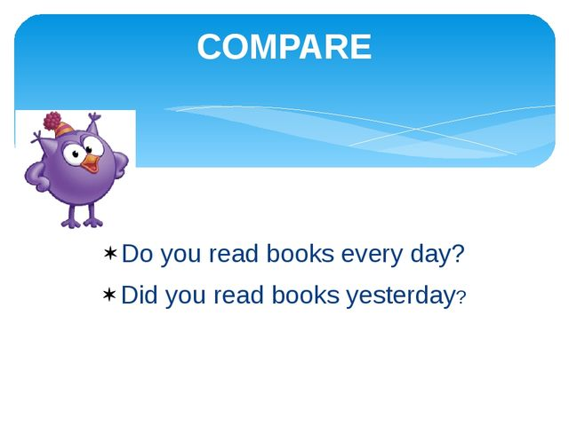 Do you read books every day? Did you read books yesterday? COMPARE