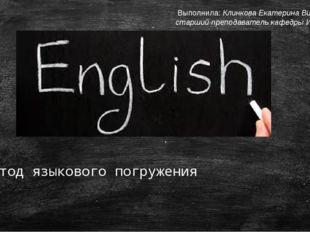 Метод языкового погружения Выполнила: Клинкова Екатерина Викторовна, старший