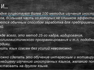 И… Сегодня существует более 100 методик изучения иностранных языков, бОльшая