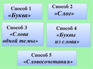 Способ 1 «Буква» Способ 2 «Слог» Способ 3 «Слова одной темы» Способ 4 «Буквы