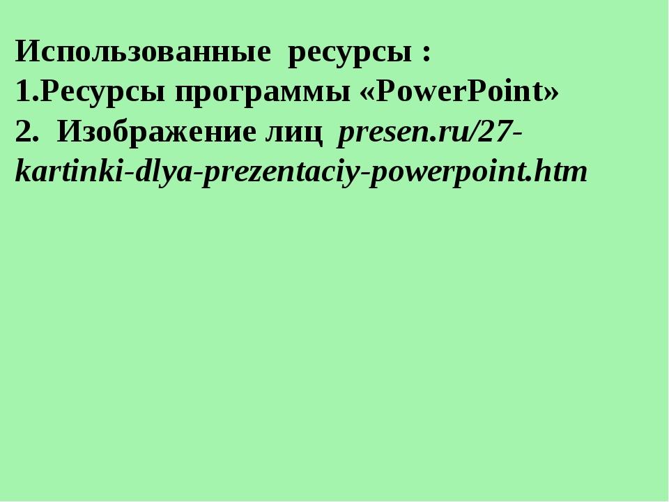 Использованные ресурсы : 1.Ресурсы программы «PowerPoint» 2. Изображение лиц...