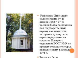 Решением Липецкого облисполкома от 26 января 1983 г. № 51 часовня была поста