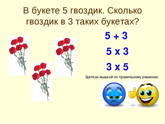 В букете 5 гвоздик. Сколько гвоздик в 3 таких букетах? 5 х 3 5 + 3 3 х 5 Щелк...