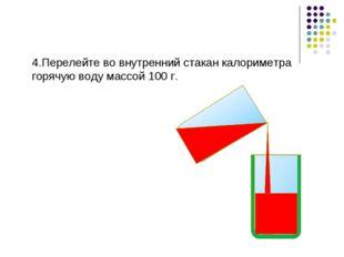 4.Перелейте во внутренний стакан калориметра горячую воду массой 100 г.