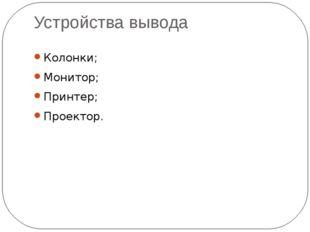 Устройства вывода Колонки; Монитор; Принтер; Проектор.