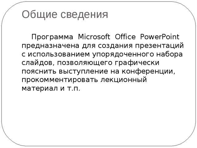 Общие сведения Программа Microsoft Office PowerPoint предназначена для созда...