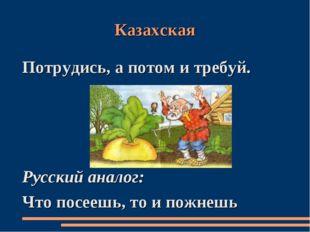 Казахская Потрудись, а потом и требуй. Русский аналог: Что посеешь, то и пожн