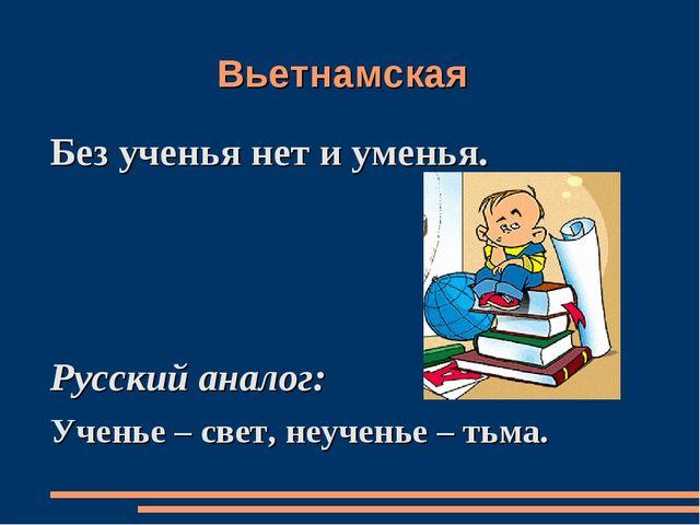 Вьетнамская Без ученья нет и уменья. Русский аналог: Ученье – свет, неученье...