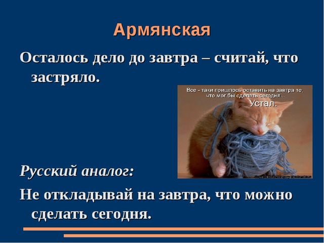 Армянская Осталось дело до завтра – считай, что застряло. Русский аналог: Не...