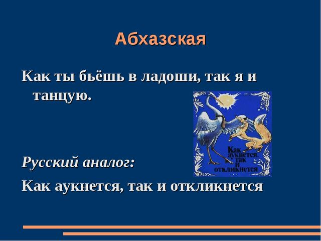 Абхазская Как ты бьёшь в ладоши, так я и танцую. Русский аналог: Как аукнется...