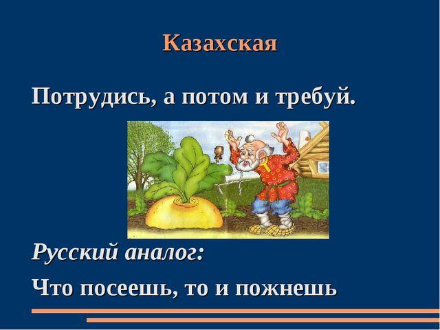 Казахская Потрудись, а потом и требуй. Русский аналог: Что посеешь, то и пожн...