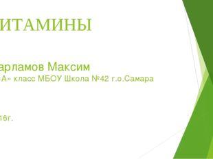 ВИТАМИНЫ Варламов Максим 5 «А» класс МБОУ Школа №42 г.о.Самара 2016г.