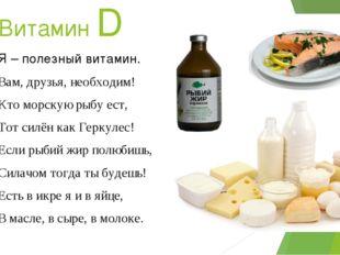 Витамин D Я – полезный витамин. Вам, друзья, необходим! Кто морскую рыбу ест,