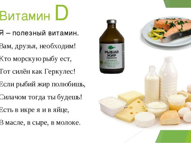 Витамин D Я – полезный витамин. Вам, друзья, необходим! Кто морскую рыбу ест,...