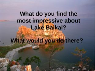 What do you find the most impressive about Lake Baikal? What would you do the