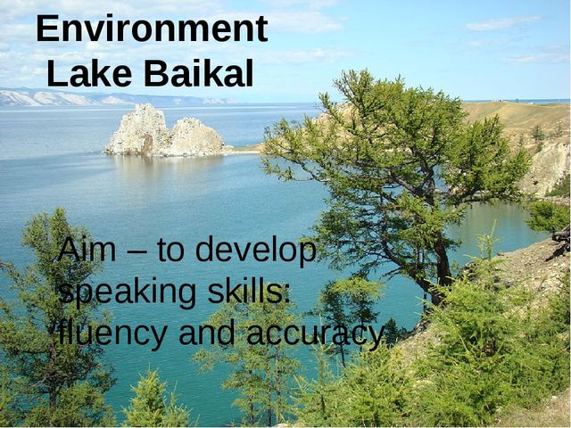 Environment Lake Baikal Aim – to develop speaking skills: fluency and accuracy