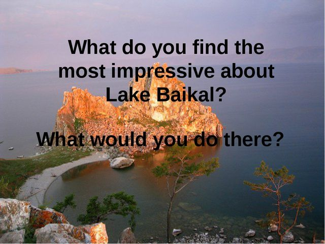 What do you find the most impressive about Lake Baikal? What would you do the...