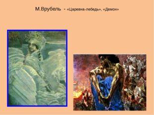 М.Врубель - «Царевна-лебедь», «Демон»