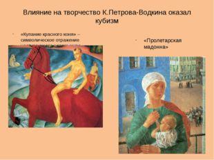Влияние на творчество К.Петрова-Водкина оказал кубизм «Купание красного коня»