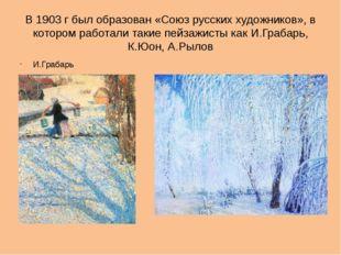 В 1903 г был образован «Союз русских художников», в котором работали такие пе