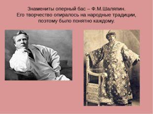 Знамениты оперный бас – Ф.М.Шаляпин. Его творчество опиралось на народные тра