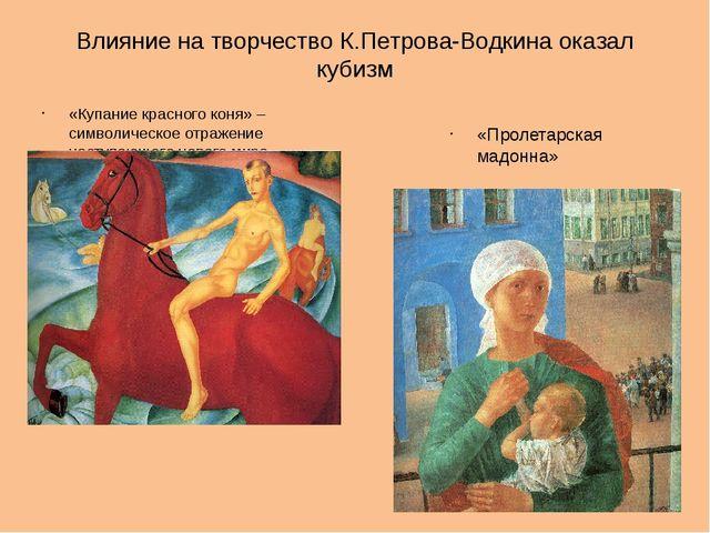 Влияние на творчество К.Петрова-Водкина оказал кубизм «Купание красного коня»...
