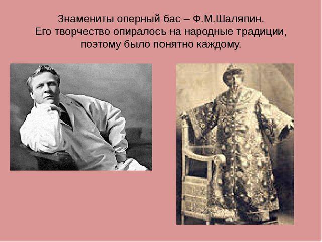 Знамениты оперный бас – Ф.М.Шаляпин. Его творчество опиралось на народные тра...