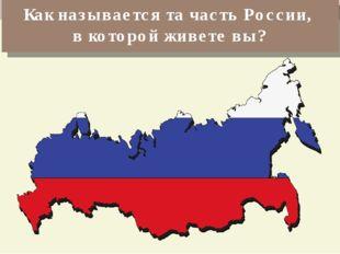 Как называется та часть России, в которой живете вы?